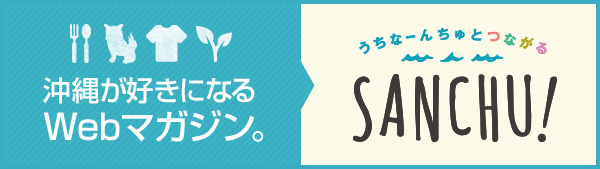 沖縄が好きになるWebマガジン SANCHU!