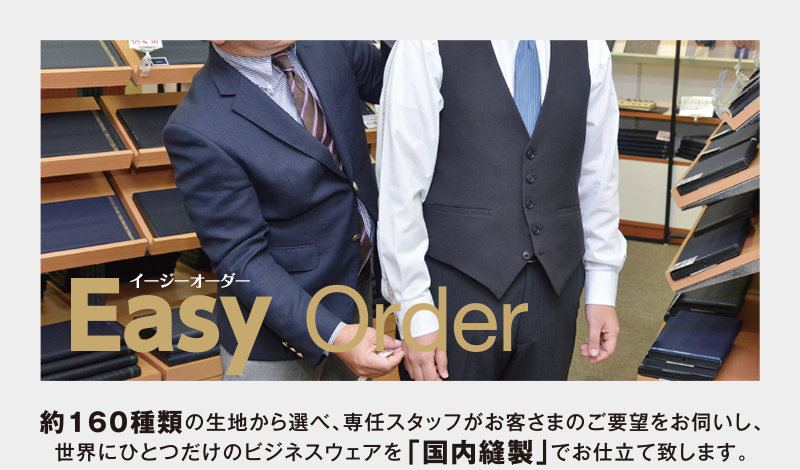 Easy Order 約160種類の生地から選べ、専任スタッフがお客様のご要望をお伺いし、世界にひとつだけのビジネスウェアを「国内縫製」でお仕立て致します。