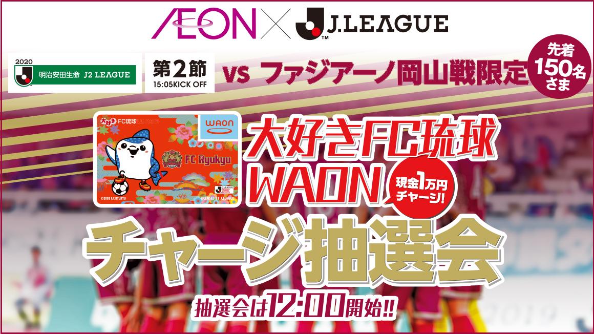 2.29 FC琉球 対 ファジアーノ岡山戦限定 WAONチャージ抽選会
